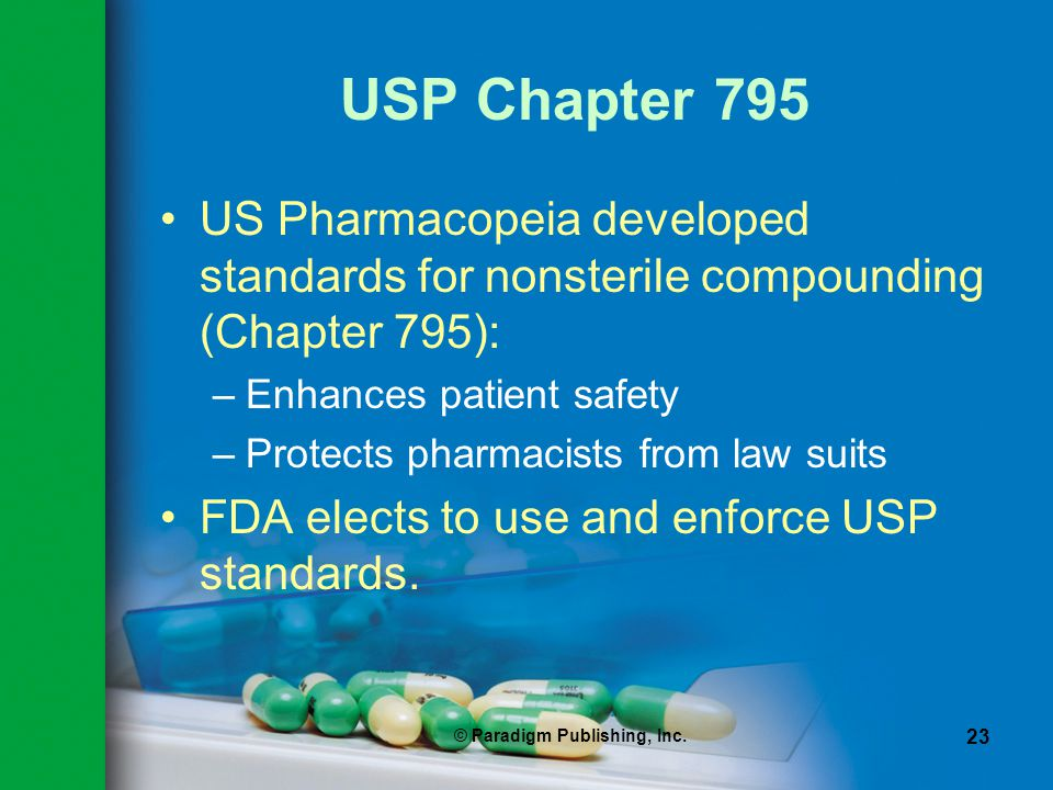 © Paradigm Publishing, Inc. 23 USP Chapter 795 US Pharmacopeia developed standards for nonsterile compounding (Chapter 795): –Enhances patient safety