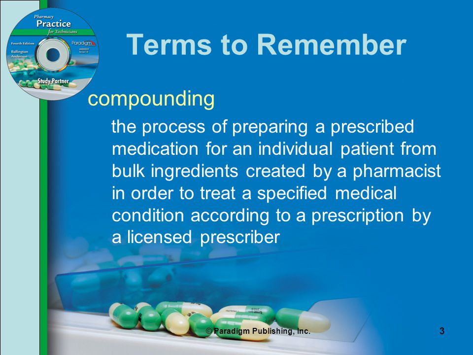 © Paradigm Publishing, Inc. 3 Terms to Remember compounding the process of preparing a prescribed medication for an individual patient from bulk ingre