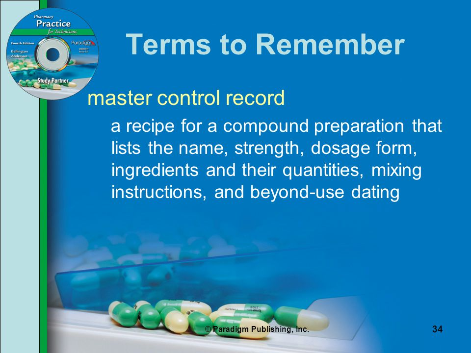 © Paradigm Publishing, Inc. 34 Terms to Remember master control record a recipe for a compound preparation that lists the name, strength, dosage form,