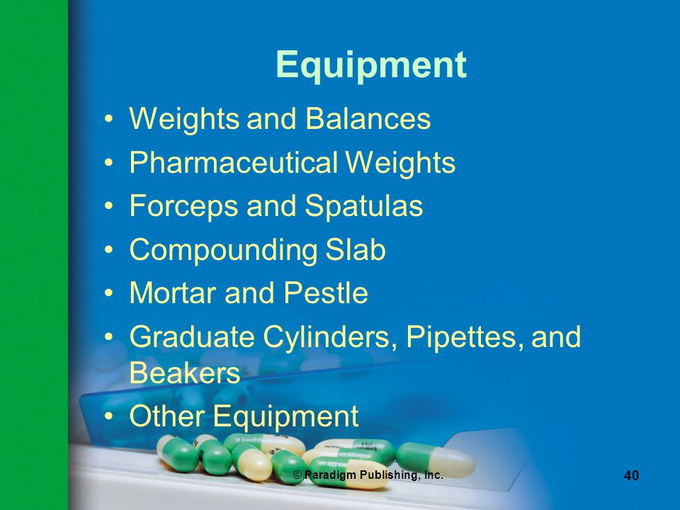 © Paradigm Publishing, Inc. 40 Equipment Weights and Balances Pharmaceutical Weights Forceps and Spatulas Compounding Slab Mortar and Pestle Graduate