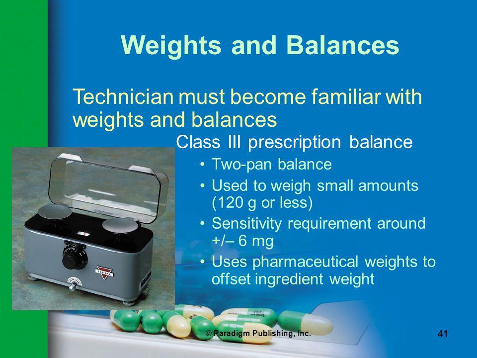 © Paradigm Publishing, Inc. 41 Weights and Balances Class III prescription balance Two-pan balance Used to weigh small amounts (120 g or less) Sensiti