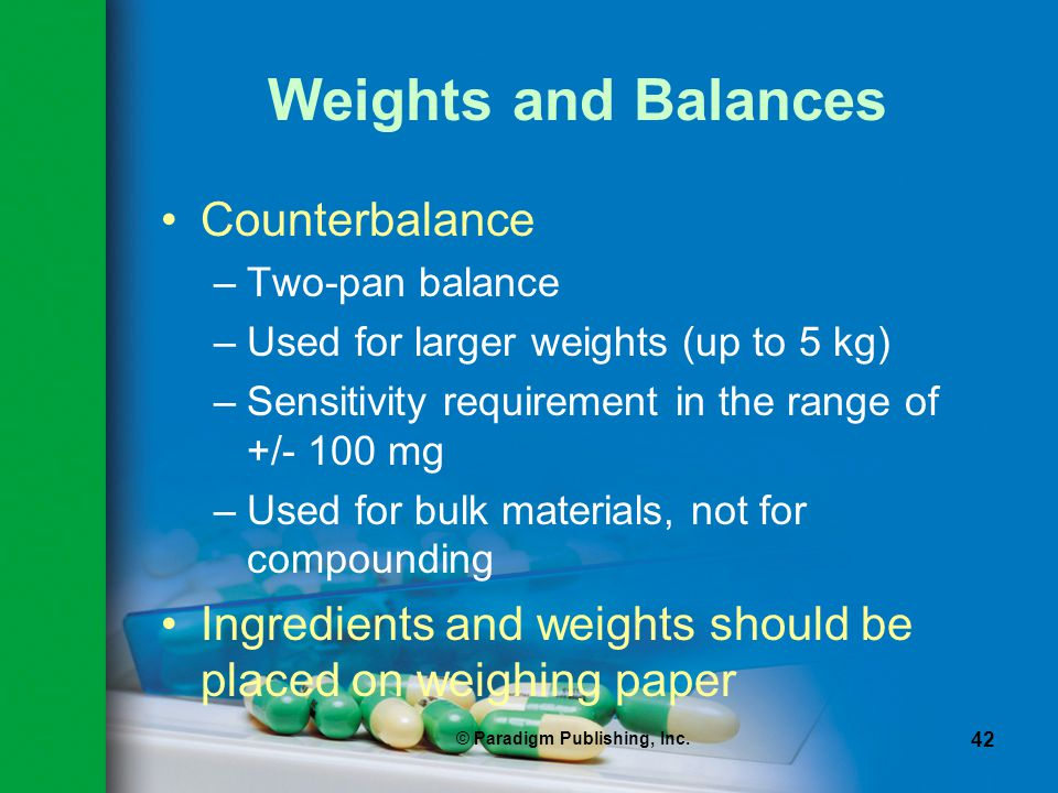 © Paradigm Publishing, Inc. 42 Weights and Balances Counterbalance –Two-pan balance –Used for larger weights (up to 5 kg) –Sensitivity requirement in