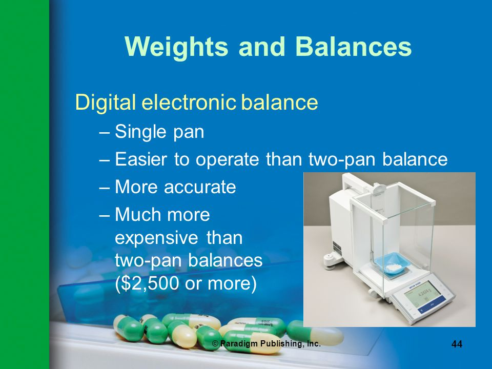 © Paradigm Publishing, Inc. 44 Weights and Balances Digital electronic balance –Single pan –Easier to operate than two-pan balance –More accurate –Muc