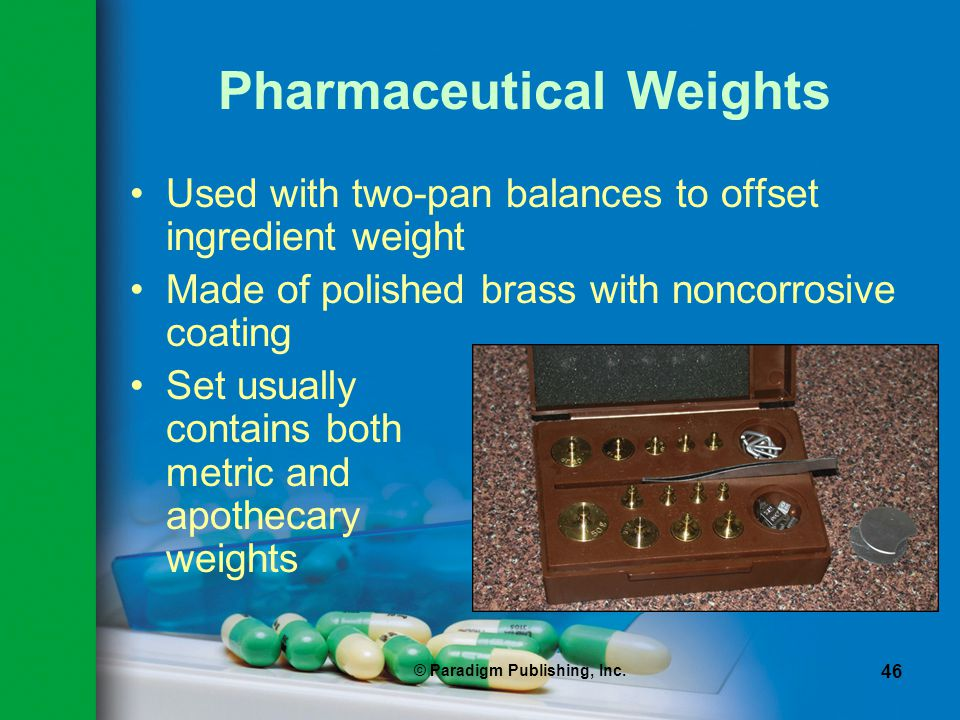 © Paradigm Publishing, Inc. 46 Pharmaceutical Weights Used with two-pan balances to offset ingredient weight Made of polished brass with noncorrosive
