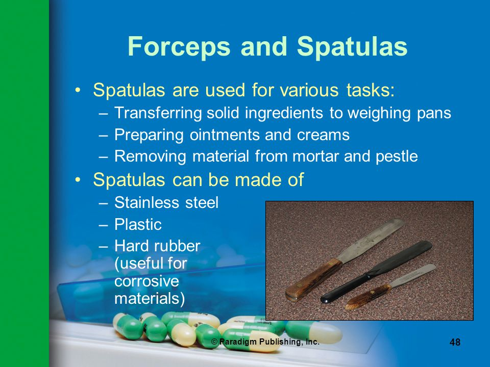 © Paradigm Publishing, Inc. 48 Forceps and Spatulas Spatulas are used for various tasks: –Transferring solid ingredients to weighing pans –Preparing o