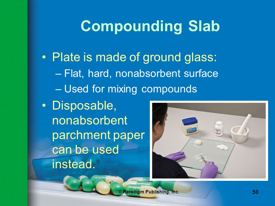 © Paradigm Publishing, Inc. 50 Compounding Slab Plate is made of ground glass: –Flat, hard, nonabsorbent surface –Used for mixing compounds Disposable