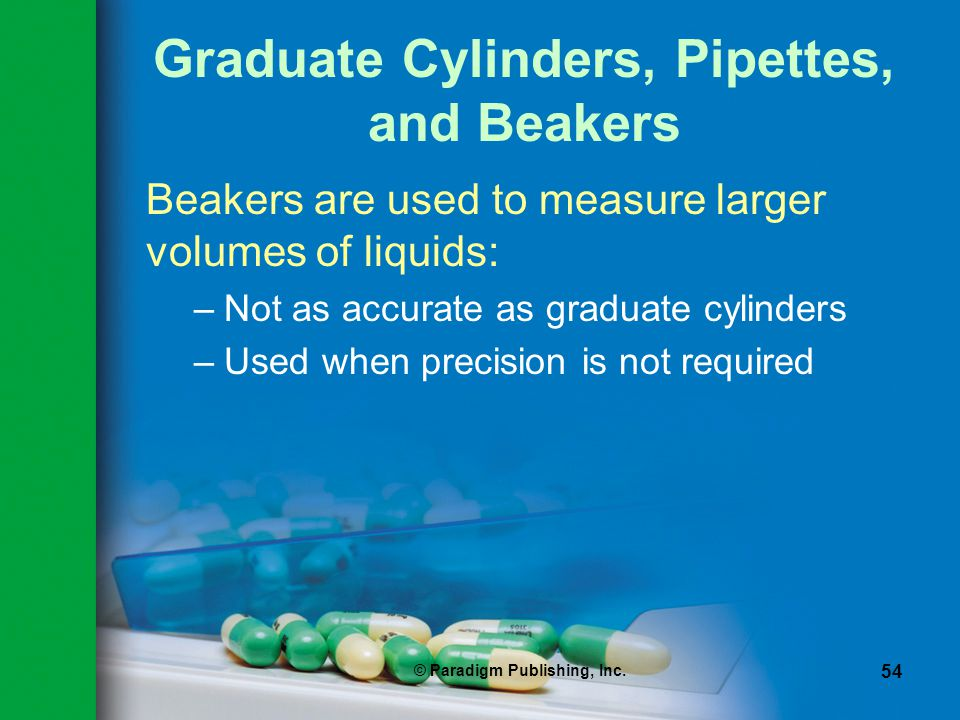 © Paradigm Publishing, Inc. 54 Graduate Cylinders, Pipettes, and Beakers Beakers are used to measure larger volumes of liquids: –Not as accurate as gr