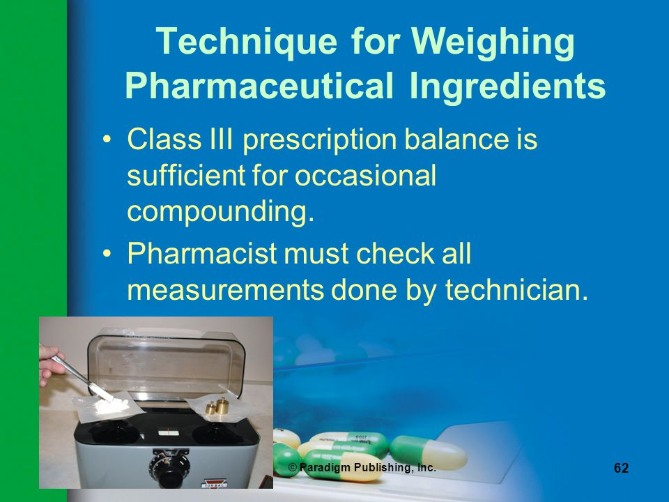 © Paradigm Publishing, Inc. 62 Technique for Weighing Pharmaceutical Ingredients Class III prescription balance is sufficient for occasional compoundi