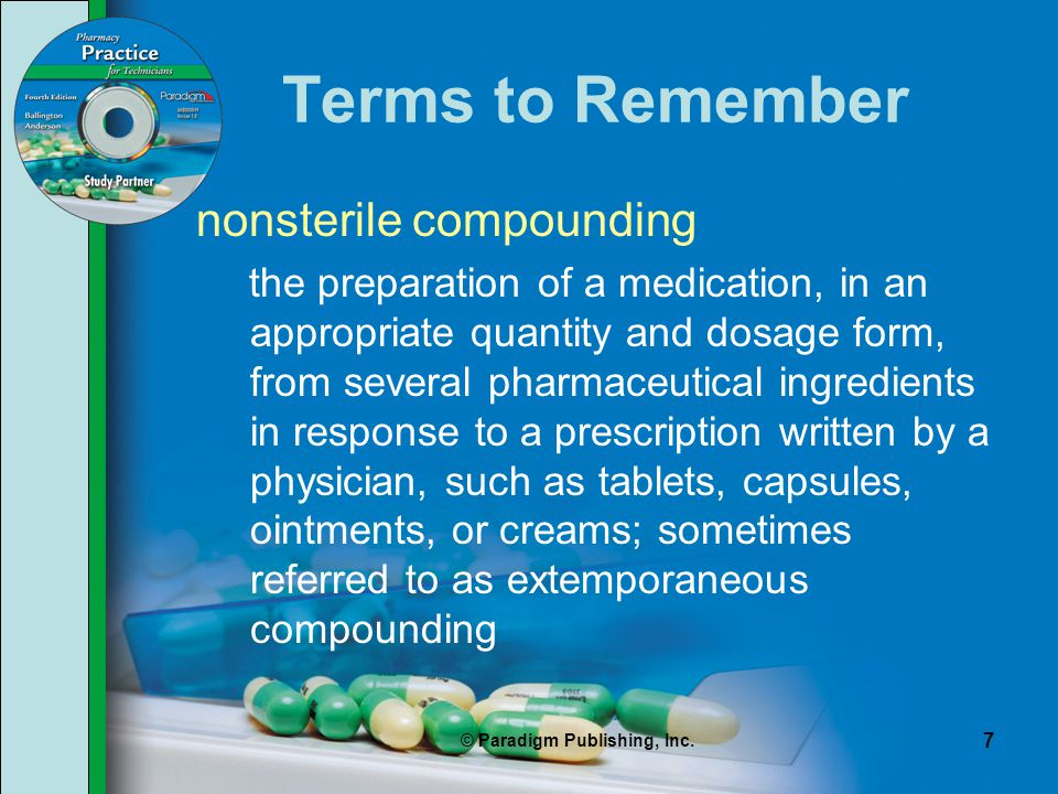 © Paradigm Publishing, Inc. 7 Terms to Remember nonsterile compounding the preparation of a medication, in an appropriate quantity and dosage form, fr