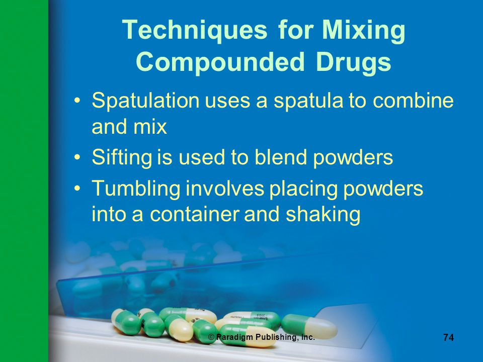 © Paradigm Publishing, Inc. 74 Techniques for Mixing Compounded Drugs Spatulation uses a spatula to combine and mix Sifting is used to blend powders T