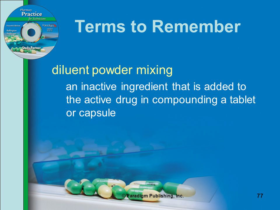 © Paradigm Publishing, Inc. 77 Terms to Remember diluent powder mixing an inactive ingredient that is added to the active drug in compounding a tablet