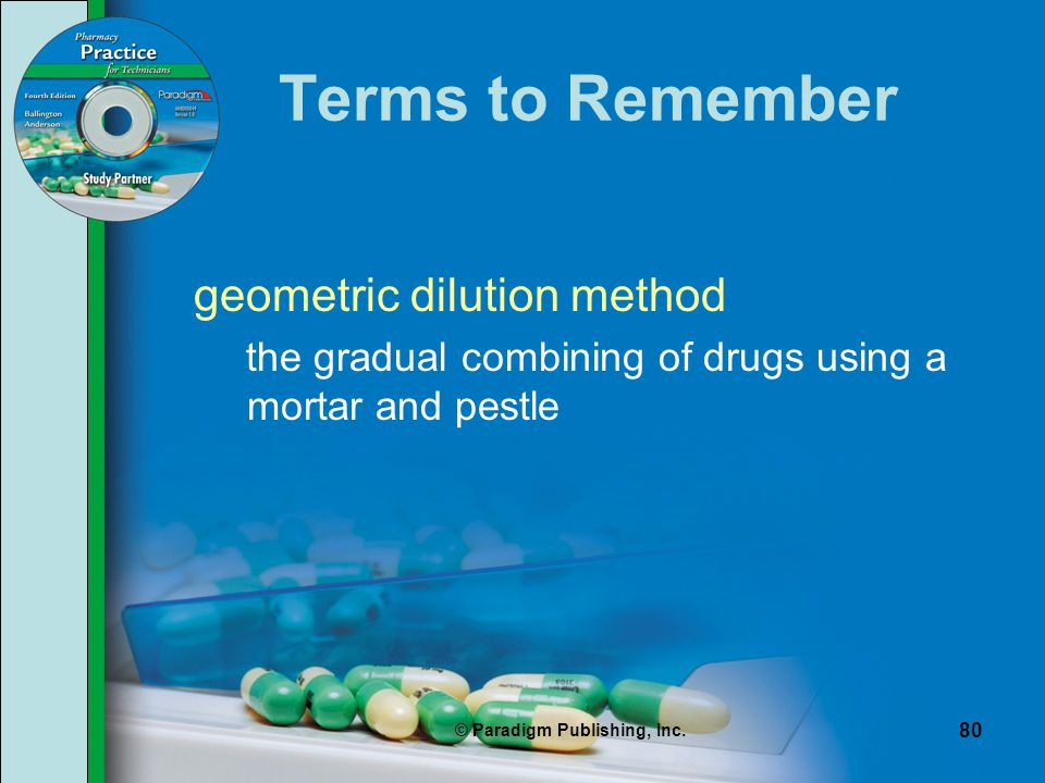 © Paradigm Publishing, Inc. 80 Terms to Remember geometric dilution method the gradual combining of drugs using a mortar and pestle