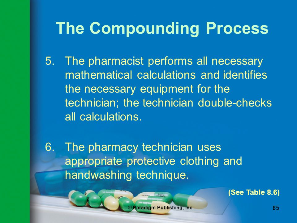 © Paradigm Publishing, Inc. 85 The Compounding Process 5.The pharmacist performs all necessary mathematical calculations and identifies the necessary