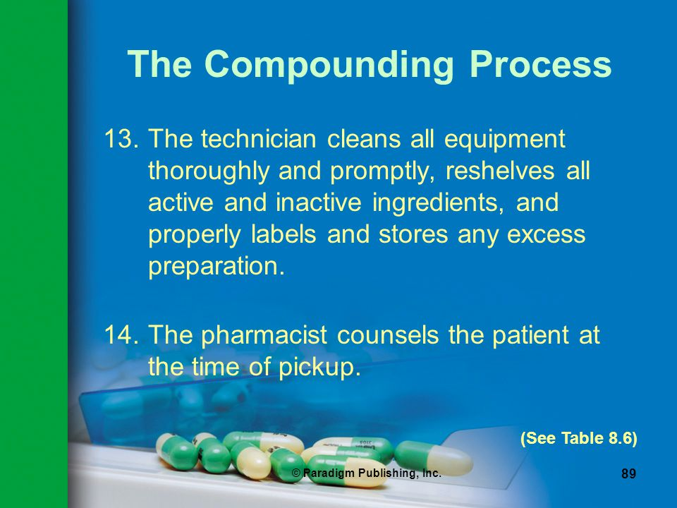 © Paradigm Publishing, Inc. 89 The Compounding Process 13.The technician cleans all equipment thoroughly and promptly, reshelves all active and inacti