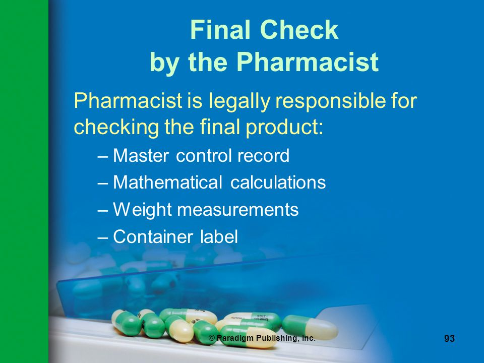 © Paradigm Publishing, Inc. 93 Final Check by the Pharmacist Pharmacist is legally responsible for checking the final product: –Master control record