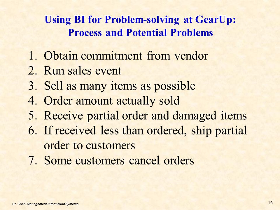 Dr. Chen, Management Information Systems Using BI for Problem-solving at GearUp: Process and Potential Problems 1.Obtain commitment from vendor 2.Run