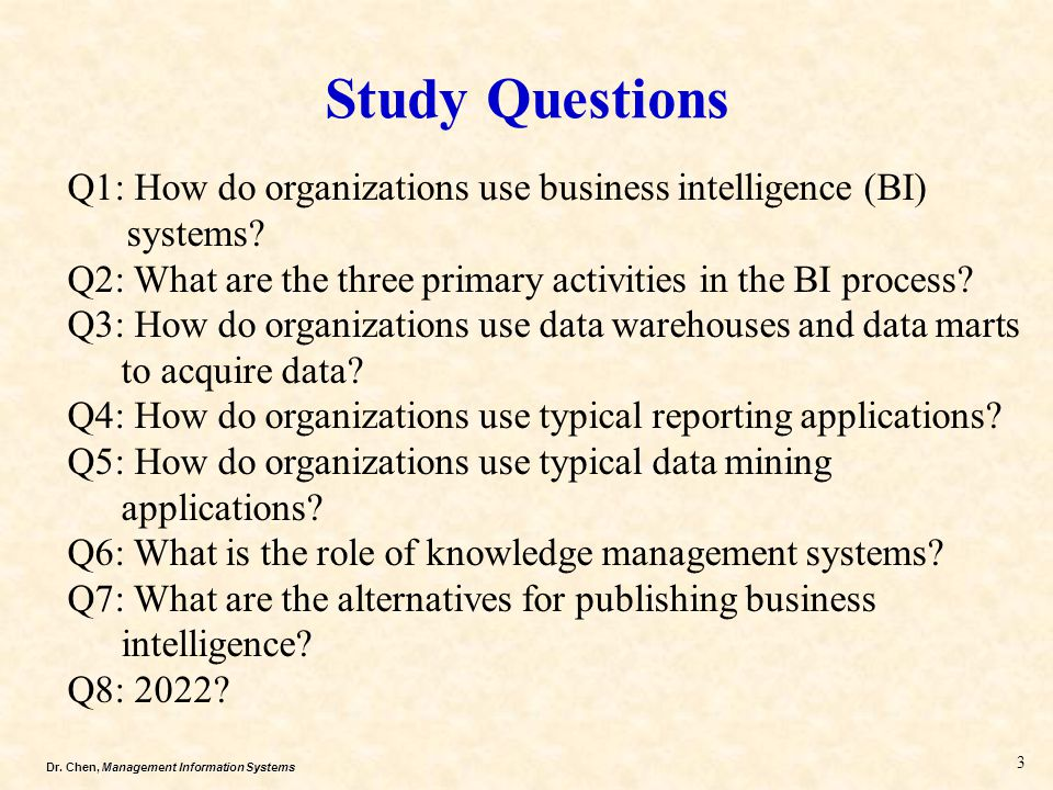 Dr. Chen, Management Information Systems Study Questions Q1: How do organizations use business intelligence (BI) systems? Q2: What are the three prima