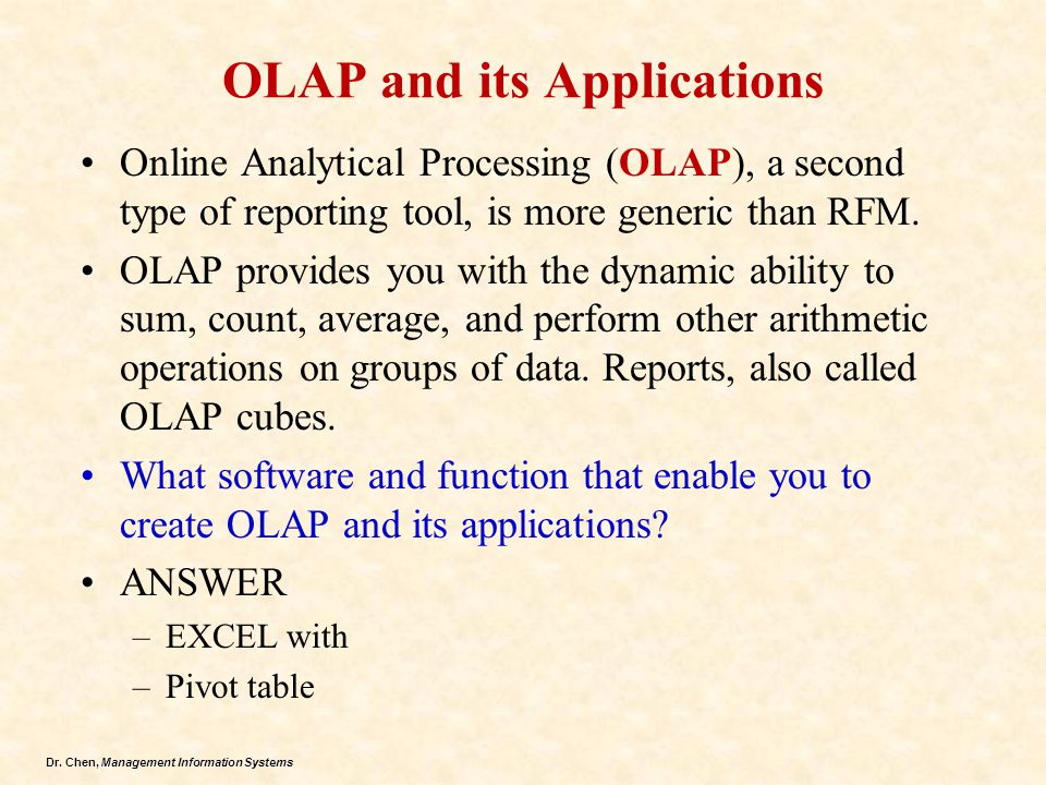 Dr. Chen, Management Information Systems OLAP and its Applications Online Analytical Processing (OLAP), a second type of reporting tool, is more gener