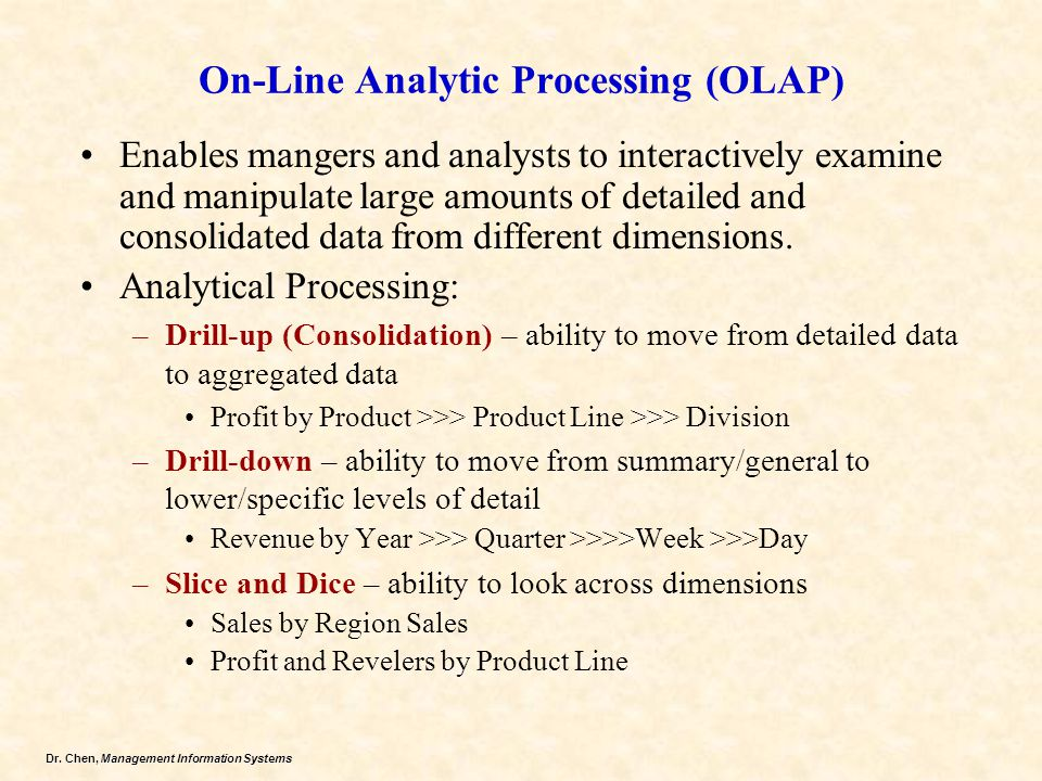 Dr. Chen, Management Information Systems On-Line Analytic Processing (OLAP) Enables mangers and analysts to interactively examine and manipulate large