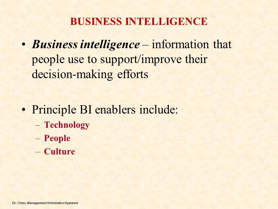 Dr. Chen, Management Information Systems BUSINESS INTELLIGENCE Business intelligence – information that people use to support/improve their decision-m