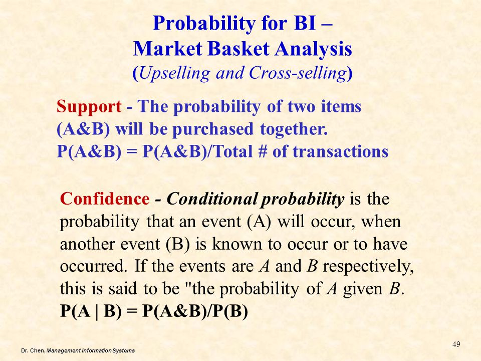 Dr. Chen, Management Information Systems Probability for BI – Market Basket Analysis (Upselling and Cross-selling) 49 Support - The probability of two