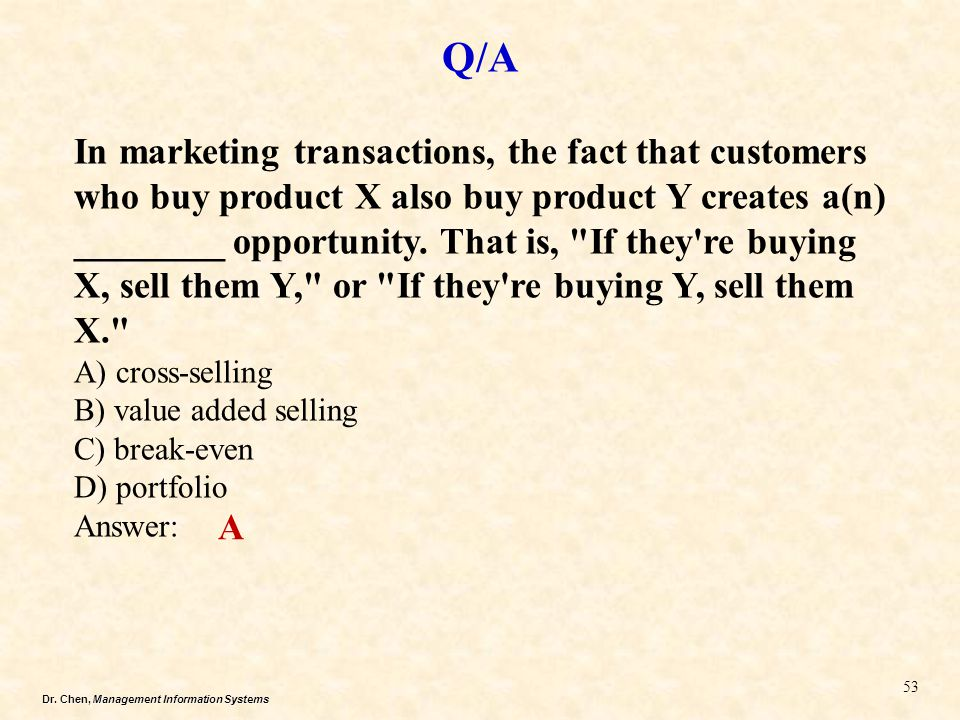 Dr. Chen, Management Information Systems Q/A 53 In marketing transactions, the fact that customers who buy product X also buy product Y creates a(n) _