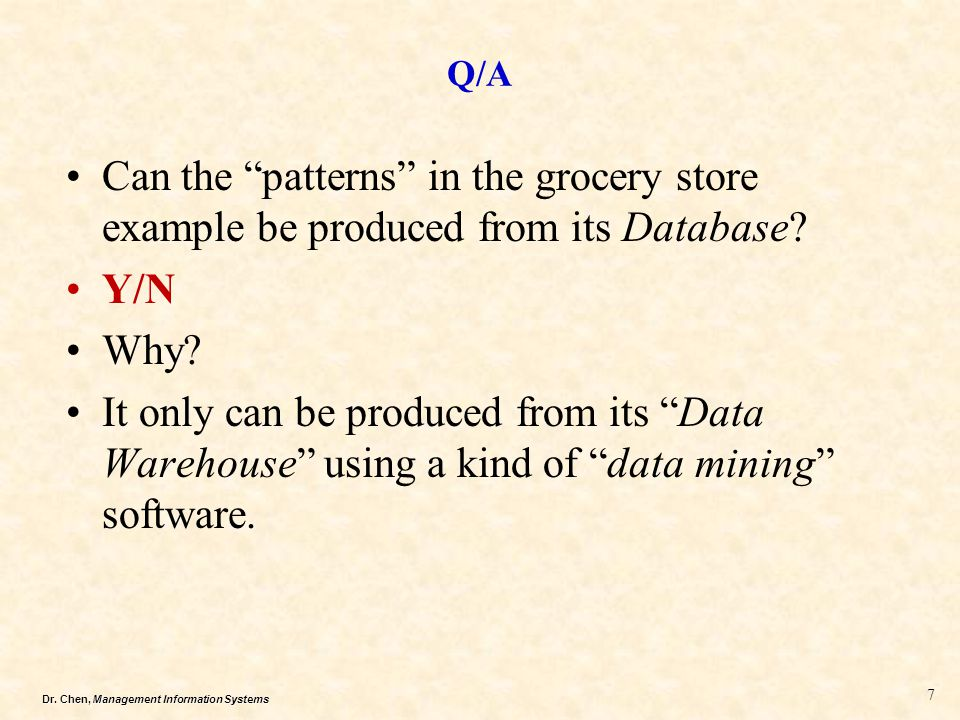 """Dr. Chen, Management Information Systems Q/A Can the """"patterns"""" in the grocery store example be produced from its Database? Y/N Why? It only can be pr"""