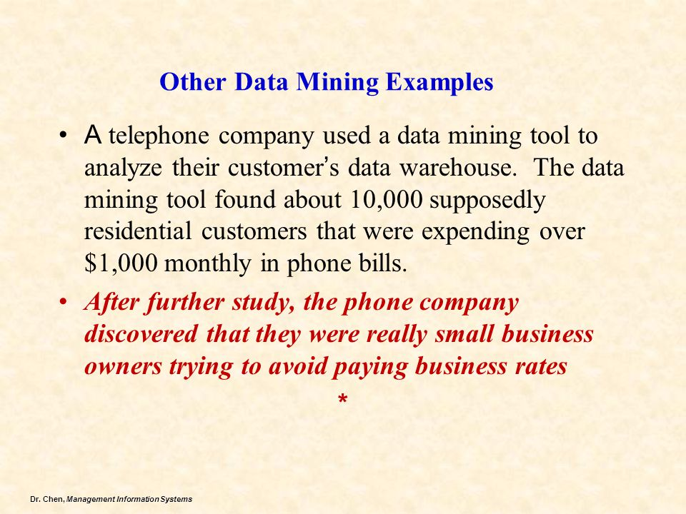 Dr. Chen, Management Information Systems Other Data Mining Examples A telephone company used a data mining tool to analyze their customer ' s data war