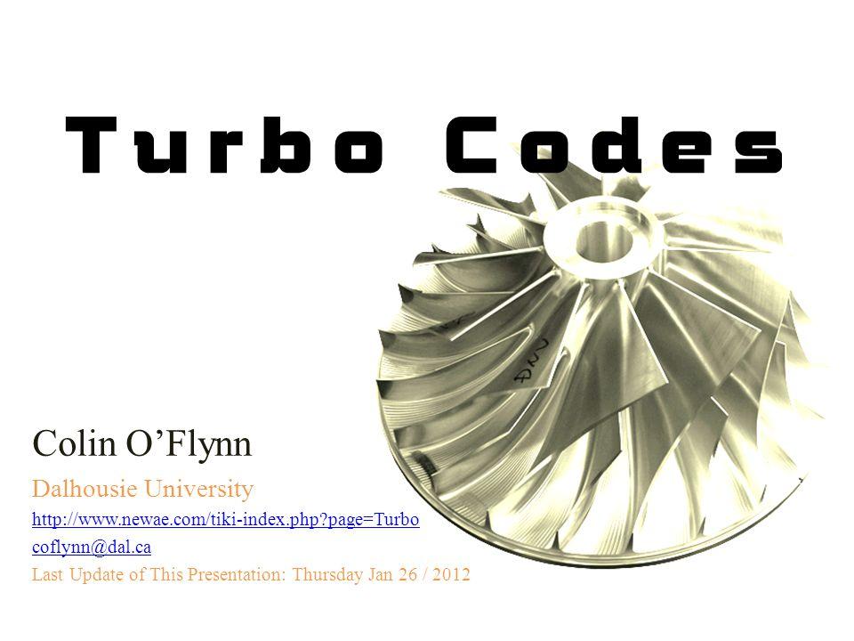 Turbo Codes Colin O'Flynn Dalhousie University http://www.newae.com/tiki-index.php?page=Turbo coflynn@dal.ca Last Update of This Presentation: Thursda