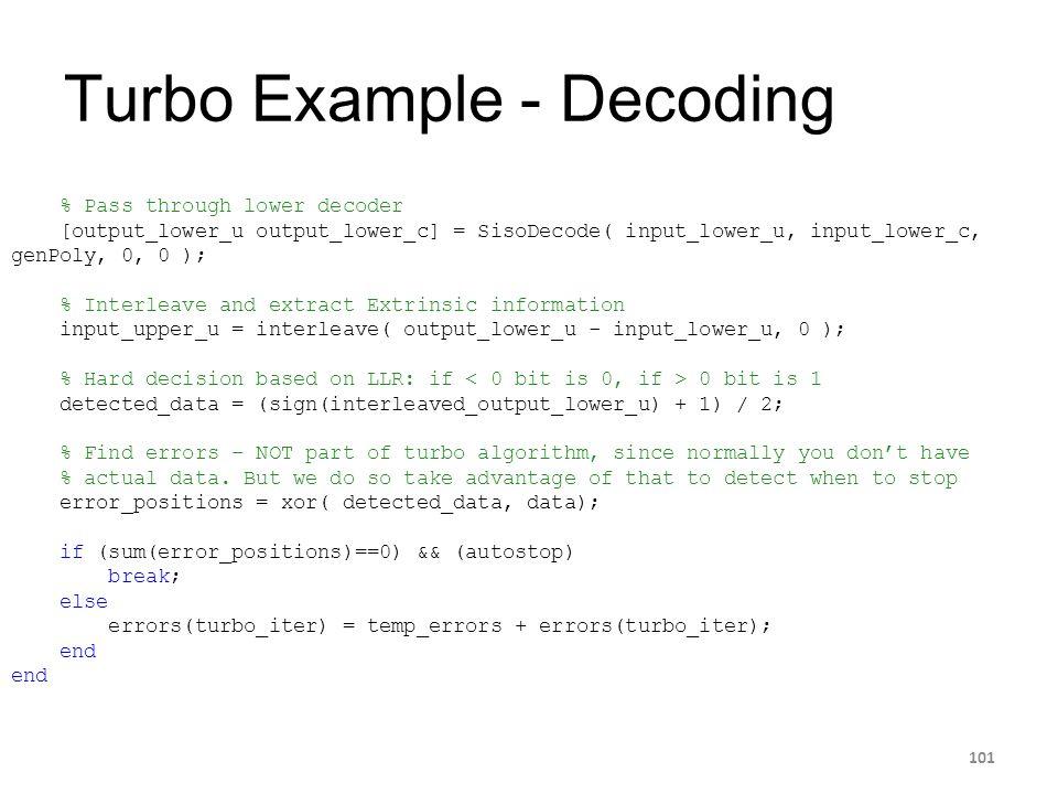 Turbo Example - Decoding 101 % Pass through lower decoder [output_lower_u output_lower_c] = SisoDecode( input_lower_u, input_lower_c, genPoly, 0, 0 );
