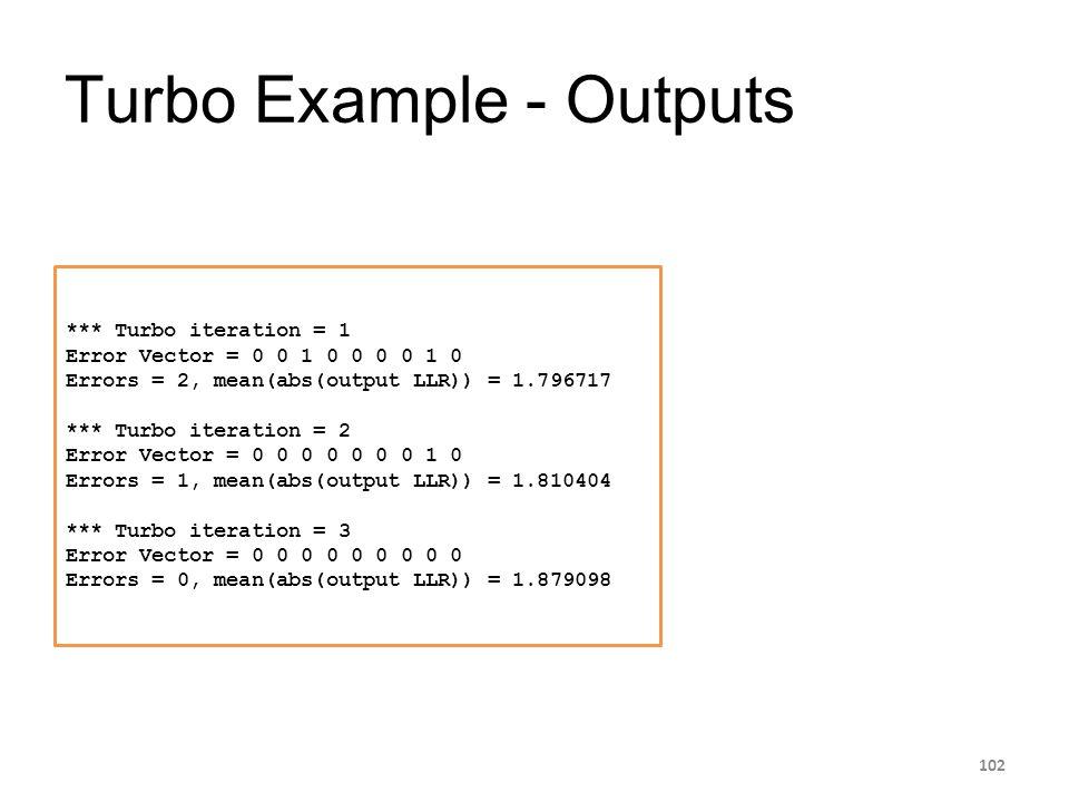 Turbo Example - Outputs 102 *** Turbo iteration = 1 Error Vector = 0 0 1 0 0 0 0 1 0 Errors = 2, mean(abs(output LLR)) = 1.796717 *** Turbo iteration