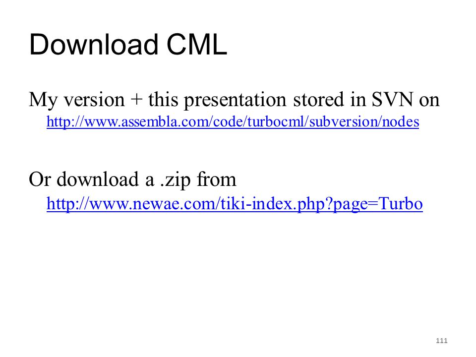 Download CML My version + this presentation stored in SVN on http://www.assembla.com/code/turbocml/subversion/nodes http://www.assembla.com/code/turbo