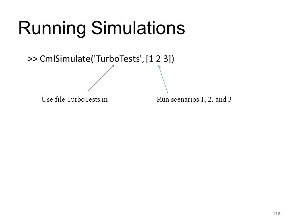 Running Simulations 116 >> CmlSimulate('TurboTests', [1 2 3]) Use file TurboTests.mRun scenarios 1, 2, and 3