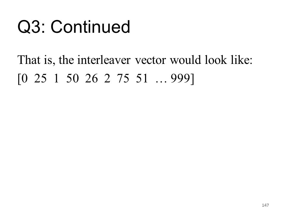 Q3: Continued That is, the interleaver vector would look like: [0 25 1 50 26 2 75 51 … 999] 147