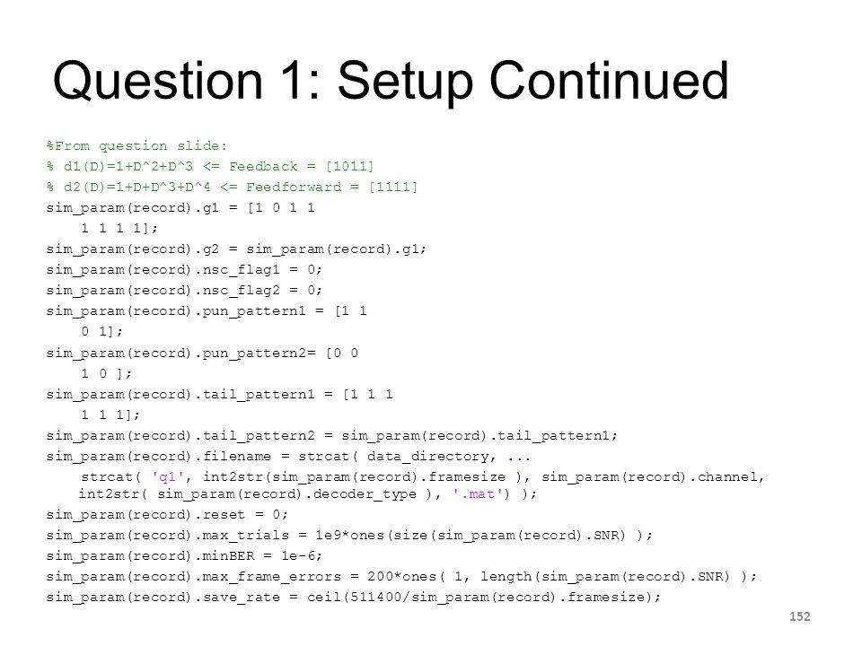 Question 1: Setup Continued %From question slide: % d1(D)=1+D^2+D^3 <= Feedback = [1011] % d2(D)=1+D+D^3+D^4 <= Feedforward = [1111] sim_param(record)