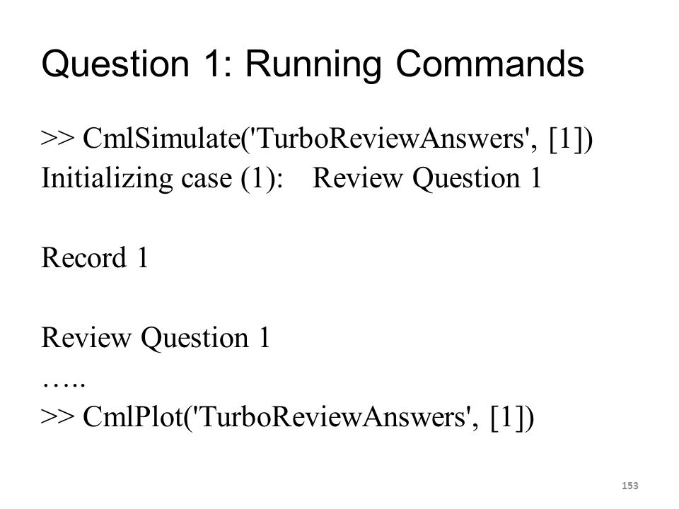 Question 1: Running Commands >> CmlSimulate('TurboReviewAnswers', [1]) Initializing case (1):Review Question 1 Record 1 Review Question 1 ….. >> CmlPl