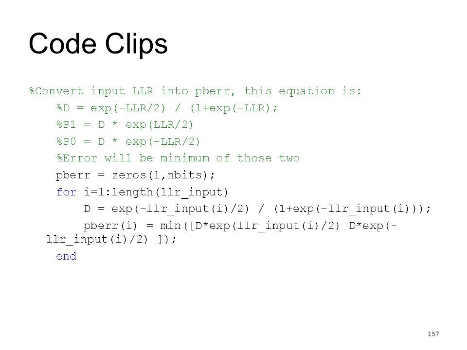 Code Clips 157 %Convert input LLR into pberr, this equation is: %D = exp(-LLR/2) / (1+exp(-LLR); %P1 = D * exp(LLR/2) %P0 = D * exp(-LLR/2) %Error wil