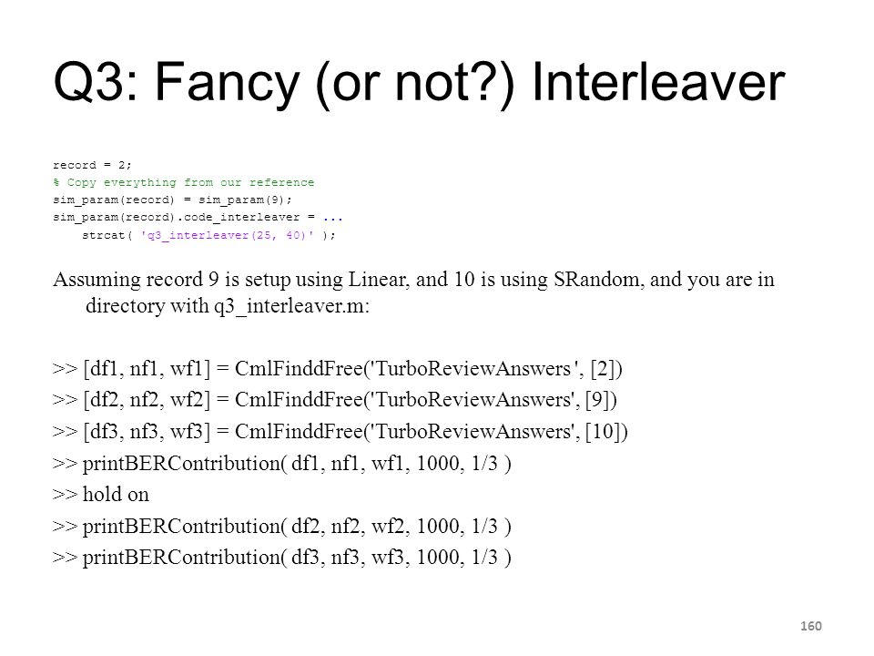 Q3: Fancy (or not?) Interleaver record = 2; % Copy everything from our reference sim_param(record) = sim_param(9); sim_param(record).code_interleaver