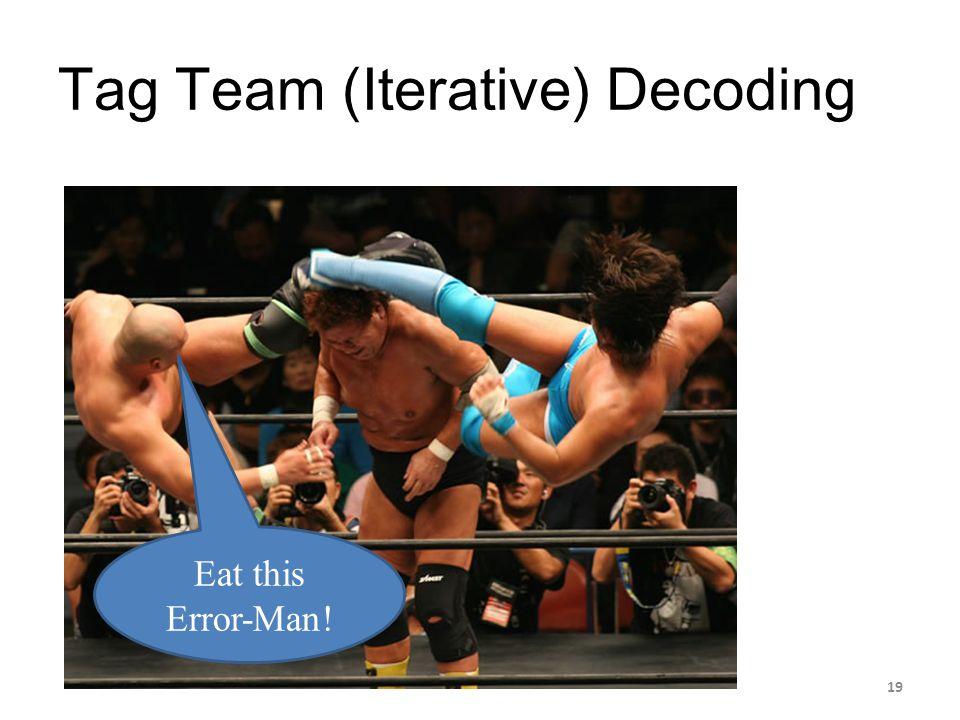 Tag Team (Iterative) Decoding Eat this Error-Man! 19