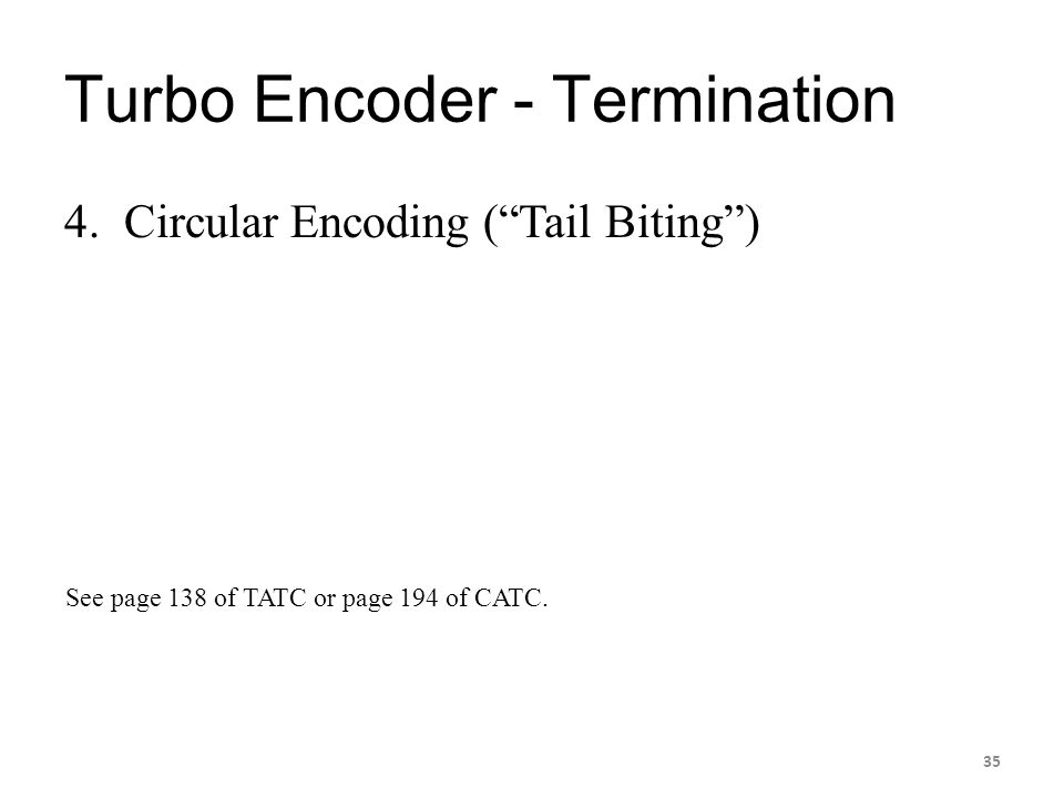 "Turbo Encoder - Termination 4. Circular Encoding (""Tail Biting"") 35 See page 138 of TATC or page 194 of CATC."