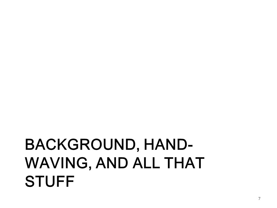 BACKGROUND, HAND- WAVING, AND ALL THAT STUFF 7