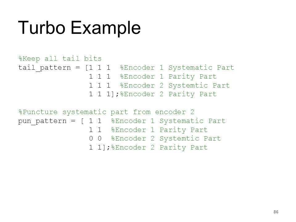 Turbo Example 86 %Keep all tail bits tail_pattern = [1 1 1 %Encoder 1 Systematic Part 1 1 1 %Encoder 1 Parity Part 1 1 1 %Encoder 2 Systemtic Part 1 1