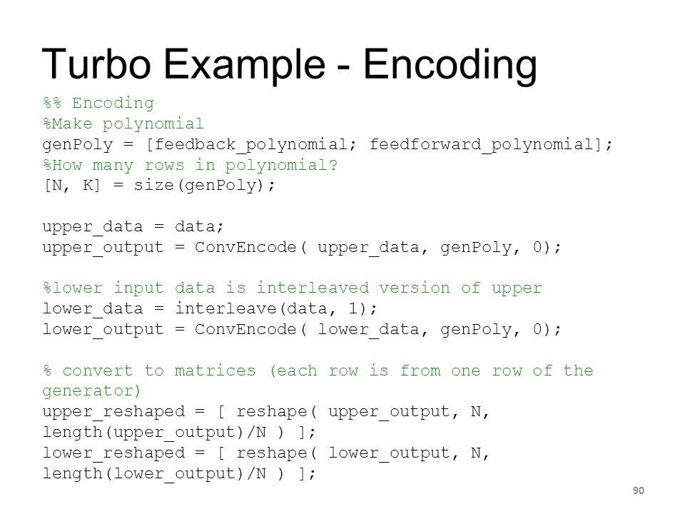 Turbo Example - Encoding 90 % Encoding %Make polynomial genPoly = [feedback_polynomial; feedforward_polynomial]; %How many rows in polynomial? [N, K]