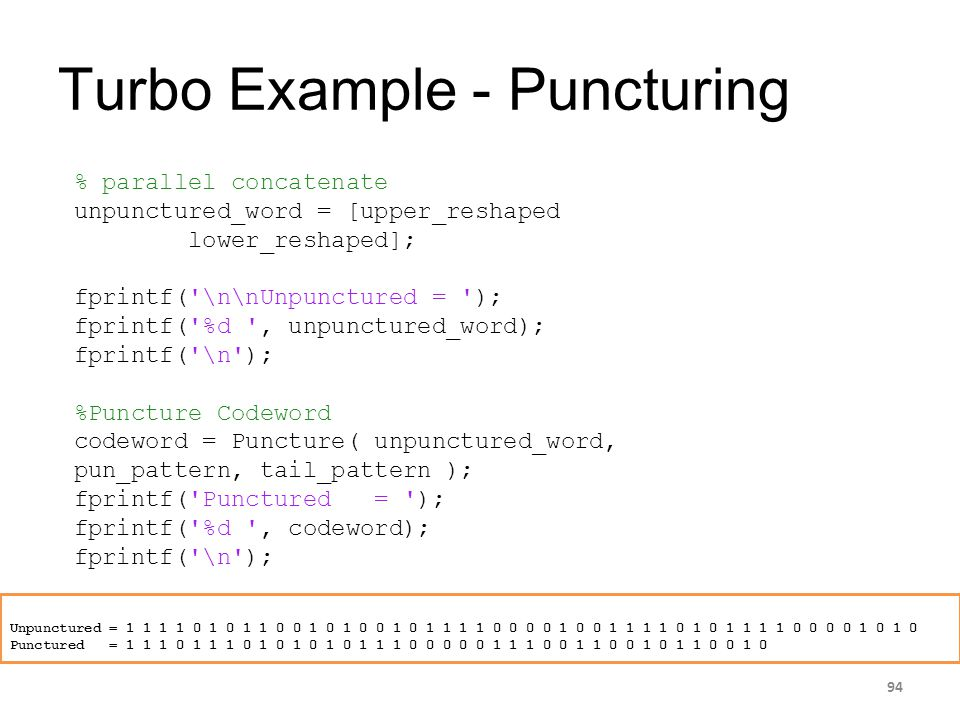 Turbo Example - Puncturing 94 % parallel concatenate unpunctured_word = [upper_reshaped lower_reshaped]; fprintf('\n\nUnpunctured = '); fprintf('%d ',