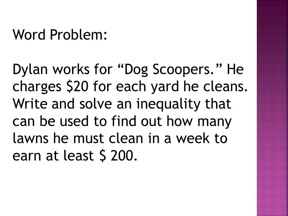"""Word Problem: Dylan works for """"Dog Scoopers."""" He charges $20 for each yard he cleans. Write and solve an inequality that can be used to find out how m"""
