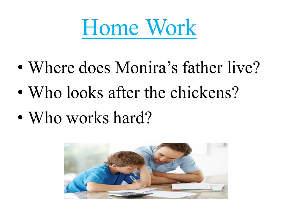 Home Work W here does Monira's father live? W ho looks after the chickens? W ho works hard?
