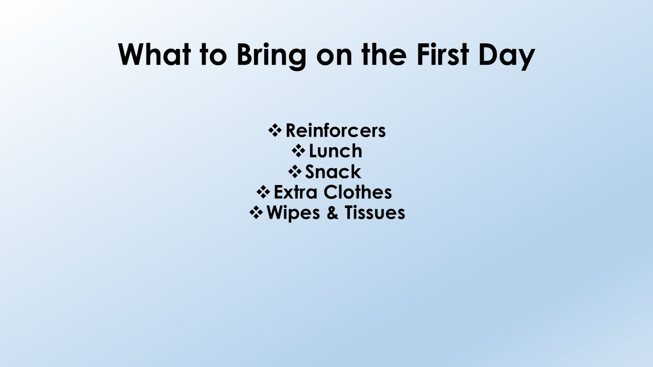 What to Bring on the First Day  Reinforcers  Lunch  Snack  Extra Clothes  Wipes & Tissues
