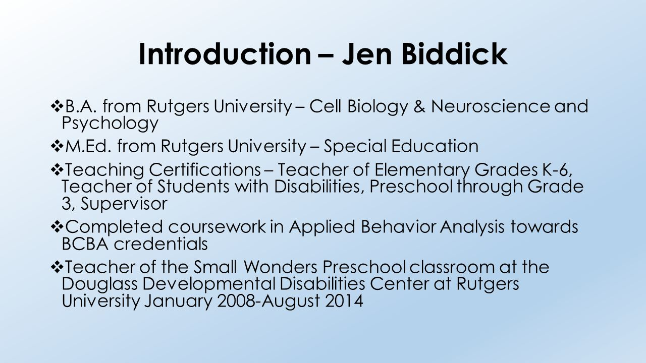 Introduction – Jen Biddick  B.A. from Rutgers University – Cell Biology & Neuroscience and Psychology  M.Ed. from Rutgers University – Special Educa