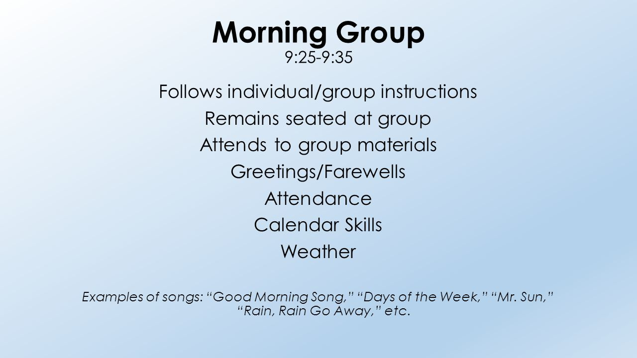 Morning Group 9:25-9:35 Follows individual/group instructions Remains seated at group Attends to group materials Greetings/Farewells Attendance Calendar Skills Weather Examples of songs: Good Morning Song, Days of the Week, Mr.