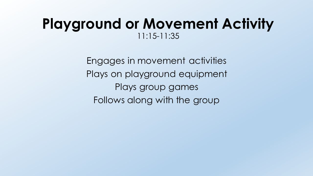 Playground or Movement Activity 11:15-11:35 Engages in movement activities Plays on playground equipment Plays group games Follows along with the grou